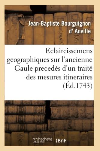 Eclaircissemens Geographiques Sur l'Ancienne Gaule, Preced�s d'Un Trait� Des Mesures ...