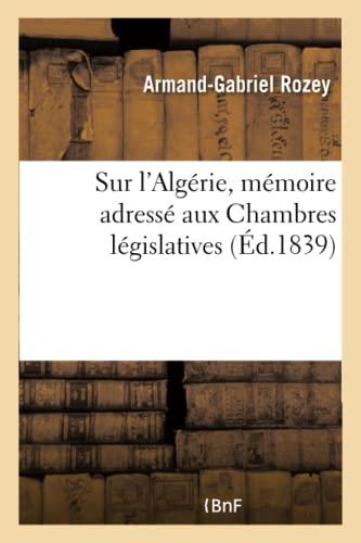 Sur l'Algérie, mémoire adressé aux Chambres législatives: Rozey-a-G