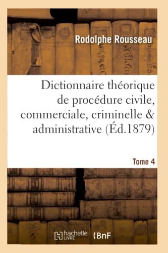 Dictionnaire Th�orique Et Pratique de Proc�dure Civile, Commerciale, Criminelle Tome 4 (...