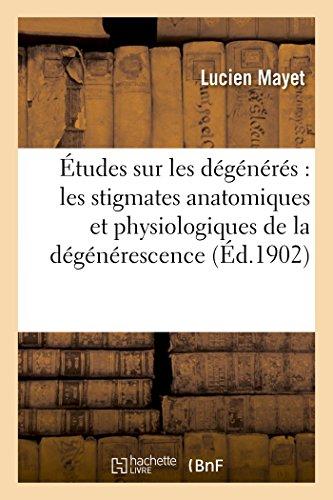 Etudes Sur Les DeGeneres: Les Stigmates Anatomiques Et Physiologiques de la Degenerescence (...