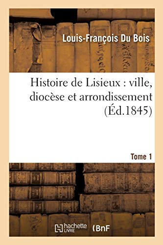Histoire de Lisieux: Ville, Dioc�se Et Arrondissement. Tome 1 (Paperback): Du Bois-L-F