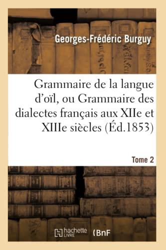 Grammaire de la Langue D Oil, Ou Grammaire Des Dialectes Francais Aux Xiie Et Xiiie Siecles Tome 2 ...