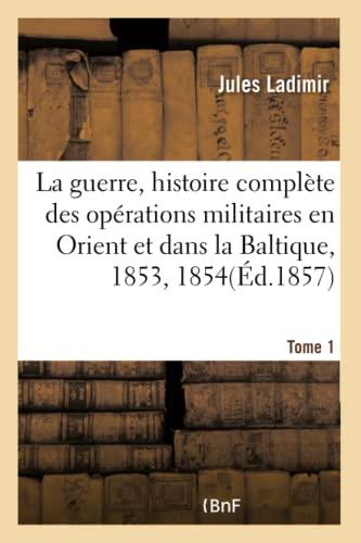 La Guerre, Histoire Compl te Des Op rations Militaires En Orient Et Dans La Baltique, Ann es Tome 1...