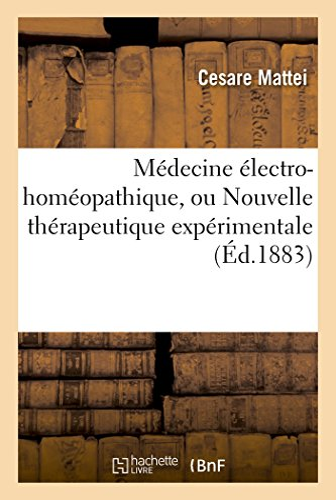 Medecine Electro-Homeopathique, Ou Nouvelle Therapeutique Experimentale, Par: Mattei-C