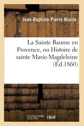 La Sainte Baume En Provence, Ou Histoire de Sainte Marie-Magdeleine (Paperback): Maille-J-B-P