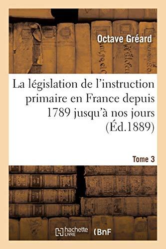La L gislation de l'Instruction Primaire En France Depuis 1789 Jusqu' Nos Jours Tome 3 (...