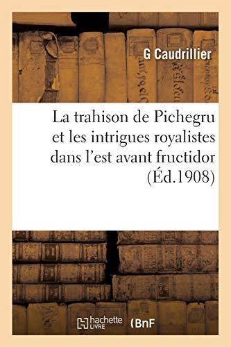 La Trahison de Pichegru Et Les Intrigues Royalistes Dans l'Est Avant Fructidor (Paperback): ...