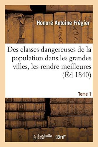 Des Classes Dangereuses de la Population Dans Les Grandes Villes Et Des Moyens Tome 1 (Paperback): ...