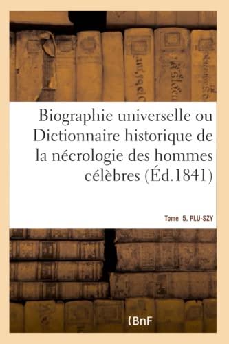 9782019711825: Biographie universelle. Tome 5. PLU-SZY Tome 5. PLU-SZY: Dictionnaire historique contenant la nécrologie des hommes célèbres de tous les pays