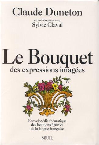 Le bouquet des Expressions Imagées: Encyclopédie Thématique des Locutions ...
