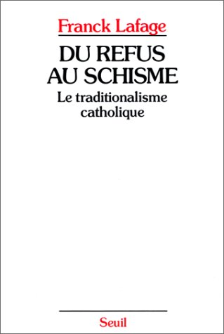 Du refus au schisme: Le traditionalisme catholique (French Edition): Lafage, Franck