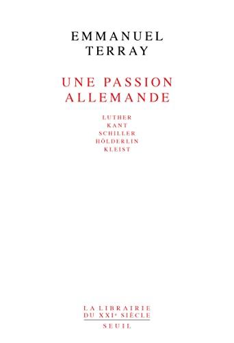 Une passion allemande: Luther, Kant, Schiller, Holderlin, Kleist (La Librairie du XXe siecle) (...