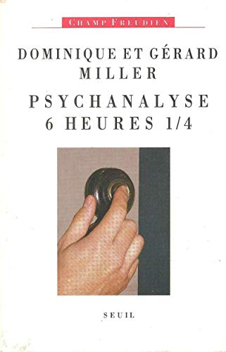 PSYCHANALYSE SIX HEURES ET QUART: Miller, Gérard