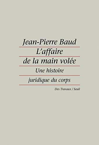 L'affaire de la main volee: Une histoire juridique du corps (Des travaux) (French Edition): ...