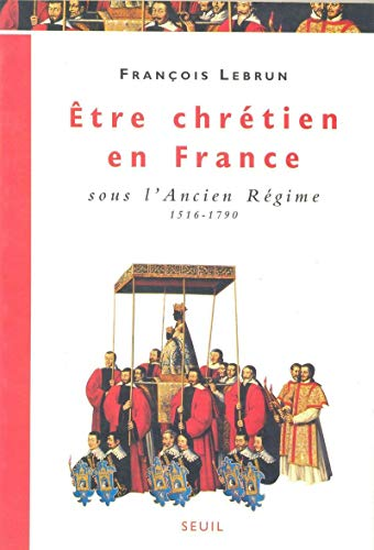 Etre chretien en France sous l'Ancien Regime, 1516-1790 (French Edition): Lebrun, Francois
