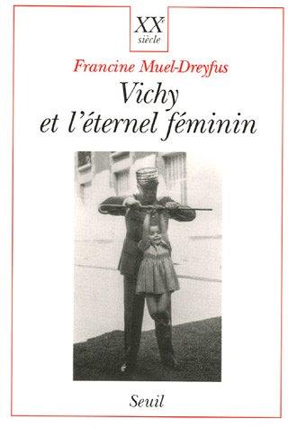 Vichy et l'eternel feminin: Contribution a une sociologie politique de l'ordre des corps ...