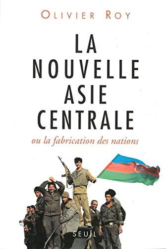 La nouvelle Asie centrale, ou, La fabrication des nations (French Edition): Roy, Olivier