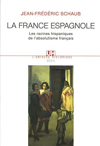 La France espagnole : Les racines hispaniques de l'absolutisme français: Schaub, ...