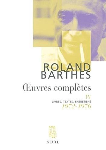 Œuvres complètes, tome 4 : Livres, textes, entretiens, 1972-1976: Roland ...