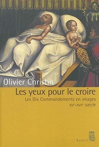 Les yeux pour le croire - Les Dix Commandements en images XVe-XVIIe Siécle.: Christin, ...