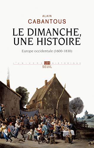 Une histoire du dimanche Europe occidentale (XVIIe-XIX siècle): Alain Cabantous