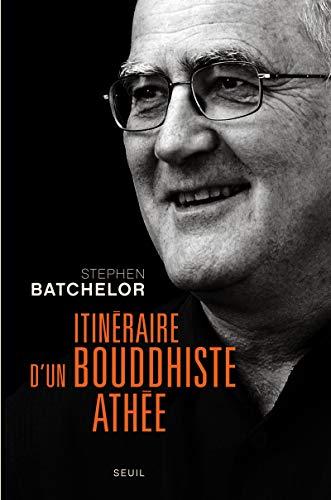 itinéraire d'un bouddhiste athée: Stephen Batchelor