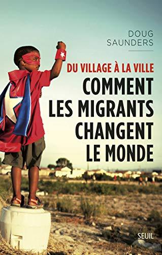 Du village à la ville : Comment les migrants changent le monde: Doug Saunders