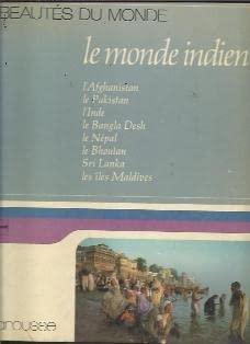Le Monde indien: L'Afghanistan, le Pakistan, l'Inde, le Bangla Desh, le Nepal, Sri Lanka, ...