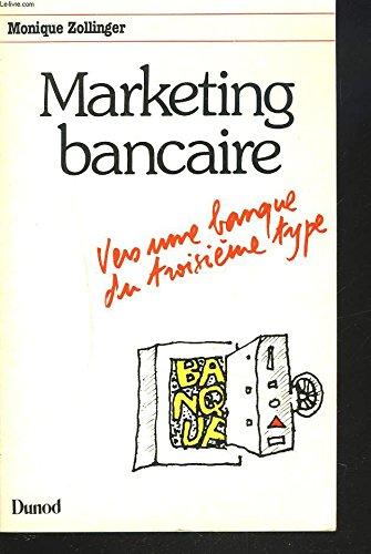 Marketing bancaire: Vers une banque du troisieme: Zollinger, Monique