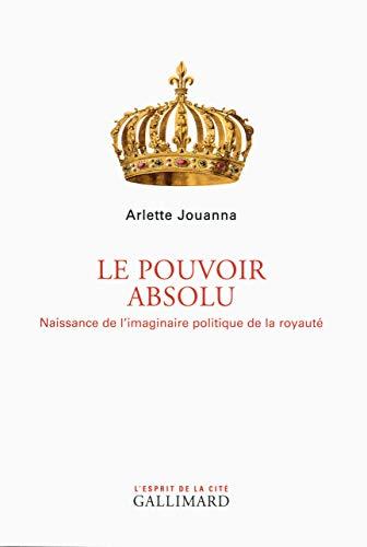 Le Pouvoir absolu: Naissance de l'imaginaire politique de la royauté: Arlette ...