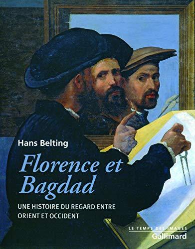Florence et Bagdad: Une histoire du regard entre Orient et Occident: Hans Belting