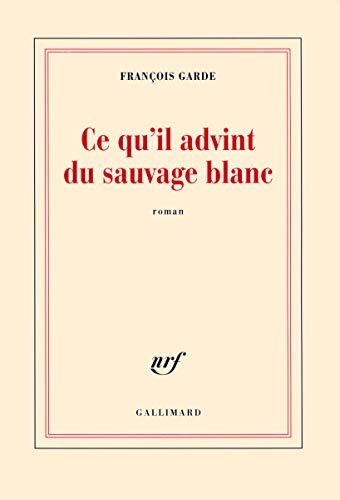 9782070136629: Ce qu'il advint du sauvage blanc (Prix Goncourt du premier roman 2012)