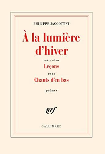 A la Lumiere d'Hiver: Precede de Lecons et de Chants d'en Bas: Jaccottet, Philippe
