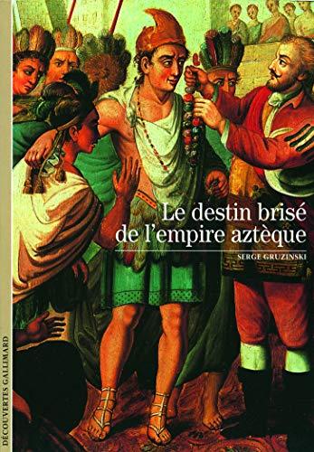 9782070348763: Decouverte Gallimard: Le Destin Brise De L'Empire Azteque (French Edition)