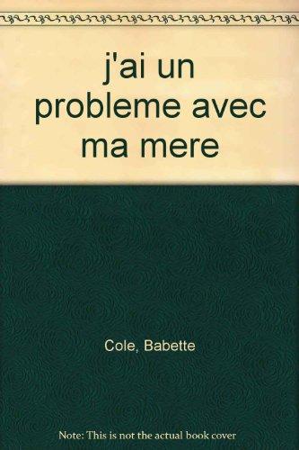 J'AI UN PROBLEME AVEC MA MERE (9782070509072) by COLE, BABETTE
