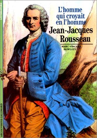 Jean-Jacques Rousseau : L'Homme qui croyait en l'homme: Howlett, Marc-Vincent