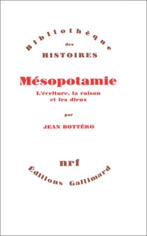 Mésopotamie- L'écriture, la raison et les dieux: Jean Bottéro