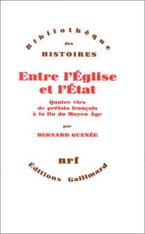 Entre l'Eglise et l'Etat: Quatre vies de prelats francais a la fin du Moyen Age, ...