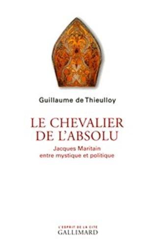 Le chevalier de l'absolu : Jacques Maritain entre mystique et politique: Thieulloy Guillaume ...