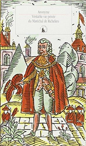 Veritable vie privee du Marechal de Richelieu: Contenant ses amours et intrigues et tout ce qui a ...
