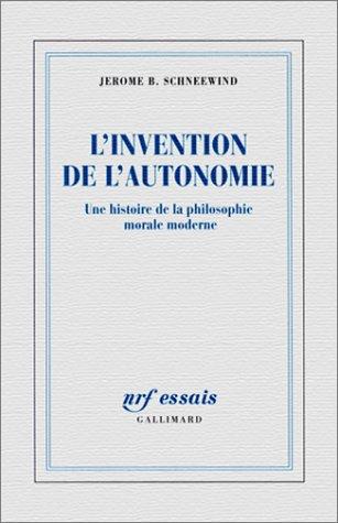 L'Invention de l'autonomie : Une histoire de la philosophie morale moderne: Jérôme B. ...