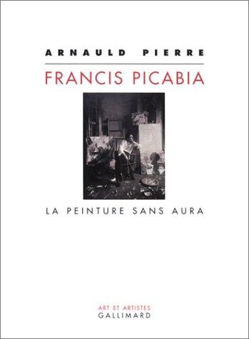 Francis Picabia : La Peinture sans aura: Arnauld Pierre