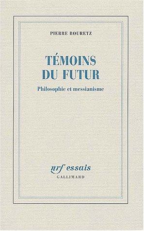 Témoins Du Futur: Philosophie et Messianisme: Pierre Bouretz