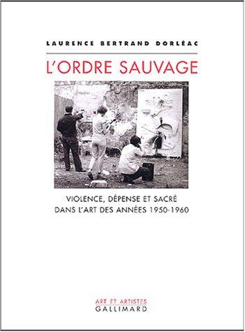 L'Ordre Sauvage: Violence, Depense Et Sacre Dans L'Art Des Annees 1950-1960: Laurence ...