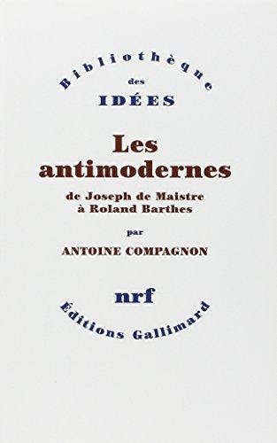 Les antimodernes: de Joseph de Maistre a Roland Barthes: Antoine Compagnon