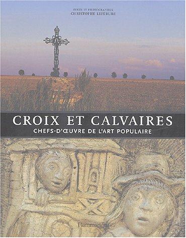 Croix et Calvaires. Chef-D'Oeuvre De L'Art Populaire.: Lefebure, Christophe