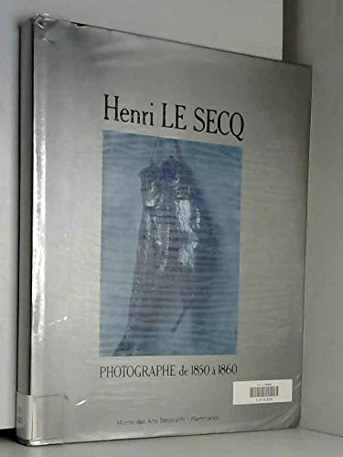 Henri Le Secq, Photographe de 1850 a 1860: Catalogue Raisonne de la Collection De La Bibliotheque...