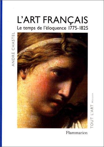 L'Art français, tome 4 : Le temps de l'éloquence 1775-1825: Chastel, Andr�