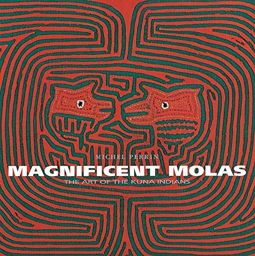 Magnificent Molas: The Art of the Kuna Indians: Perrin, Michel