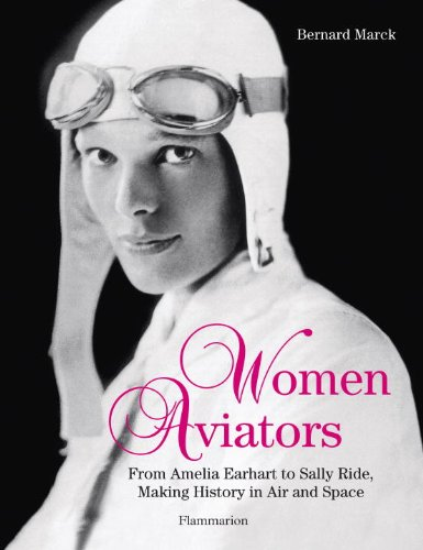 Women Aviators: From Amelia Earhart to Sally Ride, Making History in Air and Space: Bernard Marck